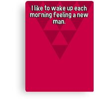 I like to wake up each morning feeling a new man.   Canvas Print