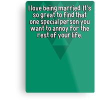 I love being married. It's so great to find that one special person you want to annoy for the rest of your life. Metal Print