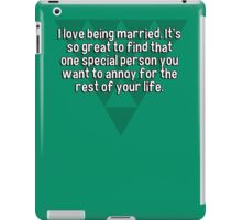 I love being married. It's so great to find that one special person you want to annoy for the rest of your life. iPad Case/Skin