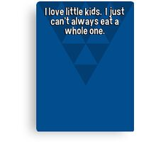 I love little kids.  I just can't always eat a whole one. Canvas Print