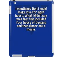 I mentioned that I could make love for eight hours. What I didn't say was that this included four hours of begging and then dinner and a movie. iPad Case/Skin