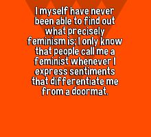 I myself have never been able to find out what precisely feminism is; I only know that people call me a feminist whenever I express sentiments that differentiate me from a doormat. T-Shirt