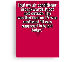 """I put my air conditioner in backwards. It got cold outside. The weatherman on TV was confused. """"It was supposed to be hot today."""" Canvas Print"""