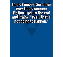 """I read recipes the same way I read science fiction. I get to the end and I think' """"Well' that's not going to happen."""" Photographic Print"""