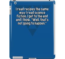"""I read recipes the same way I read science fiction. I get to the end and I think' """"Well' that's not going to happen."""" iPad Case/Skin"""