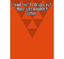 "I said ""no"" to drugs' but they just wouldn't listen. Photographic Print"