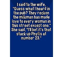 "I said to the wife' ""Guess what I heard in the pub? They reckon the milkman has made love to every woman in this street except one."" She said' ""I'll bet it's that stuck up Phyllis at number 23.""    Photographic Print"