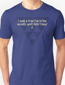 I saw a tree fall in the woods' and I didn't hear it. T-Shirt
