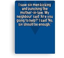 I saw six men kicking and punching the mother-in-law. My neighbour said 'Are you going to help?' I said 'No' six should be enough.'  Canvas Print