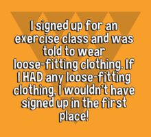I signed up for an exercise class and was told to wear loose-fitting clothing. If I HAD any loose-fitting clothing' I wouldn't have signed up in the first place! by margdbrown