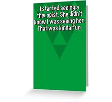 I started seeing a therapist. She didn't know I was seeing her. That was kinda fun. Greeting Card