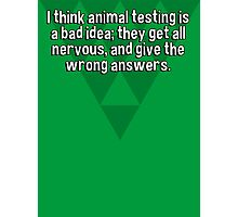 I think animal testing is a bad idea; they get all nervous' and give the wrong answers. Photographic Print