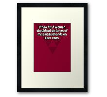 I think that women should put pictures of missing husbands on beer cans. Framed Print