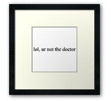 Lol, ur not the Doctor Framed Print