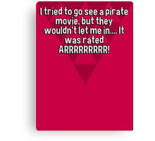 I tried to go see a pirate movie' but they wouldn't let me in.... It was rated ARRRRRRRRR! Canvas Print