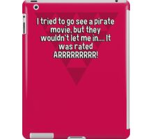 I tried to go see a pirate movie' but they wouldn't let me in.... It was rated ARRRRRRRRR! iPad Case/Skin