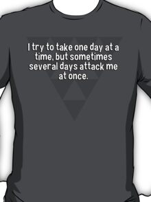I try to take one day at a time' but sometimes several days attack me at once. T-Shirt