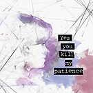 Yes, You Kill My Patience by piecesofrie