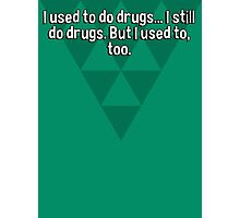 I used to do drugs... I still do drugs. But I used to' too.  Photographic Print