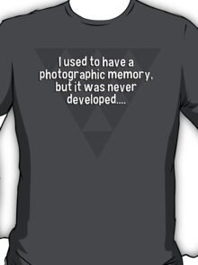 I used to have a photographic memory' but it was never developed.... T-Shirt