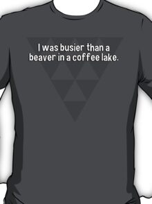 I was busier than a beaver in a coffee lake. T-Shirt