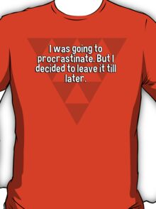 I was going to procrastinate. But I decided to leave it till later.  T-Shirt