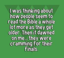 I was thinking about how people seem to read the Bible a whole lot more as they get older. Then it dawned on me... they were cramming for their finals. by margdbrown