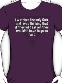 I watched the Indy 500' and I was thinking that if they left earlier they wouldn't have to go so fast. T-Shirt
