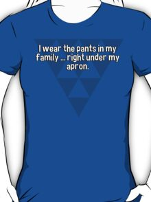 I wear the pants in my family ... right under my apron. T-Shirt