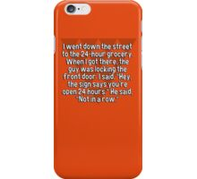 """I went down the street to the 24-hour grocery. When I got there' the guy was locking the front door. I said' """"Hey' the sign says you're open 24 hours."""" He said' """"Not in a row."""" iPhone Case/Skin"""