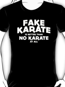 Fake Karate Is Better Than No Karate T-Shirt