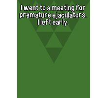 I went to a meeting for premature ejaculators. I left early.   Photographic Print