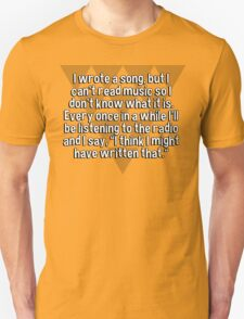"""I wrote a song' but I can't read music so I don't know what it is. Every once in a while I'll be listening to the radio and I say' """"I think I might have written that."""" T-Shirt"""