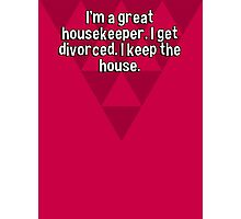I'm a great housekeeper. I get divorced. I keep the house. Photographic Print