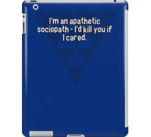 I'm an apathetic sociopath - I'd kill you if I cared. iPad Case/Skin