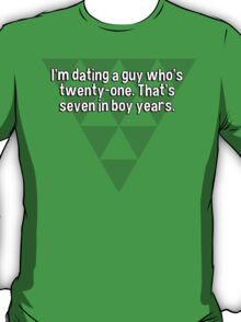 I'm dating a guy who's twenty-one. That's seven in boy years.  T-Shirt
