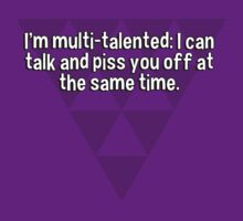 I'm multi-talented: I can talk and piss you off at the same time. by margdbrown