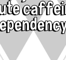 I'm not addicted to coffee' I just have an acute caffeine dependency. Sticker