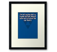 I'm not saying she's a tramp' but her idea of safe sex is to lock the car doors. Framed Print