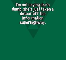 I'm not saying she's dumb' she's just taken a detour off the information superhighway. T-Shirt