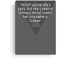 """I'm not saying she's easy' but she's been in so many motel rooms' her nickname is """"Gideon"""". Canvas Print"""