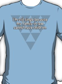 I'm still single because my family-in-law cannot have children. T-Shirt