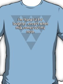 I'm thankful for laughter' except when milk comes out my nose. T-Shirt