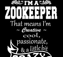 I'M A ZOOKEEPER THAT MEANS I'M COOL,CREATIVE,PASSIONATE & A LITTLE BIT CRAZY by fancytees