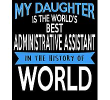 My Daughter Is The World's Best ADMINISTRATIVE ASSISTANT In The History Of World Photographic Print