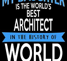 My Daughter Is The World's Best ARCHITECT In The History Of World by fancytees
