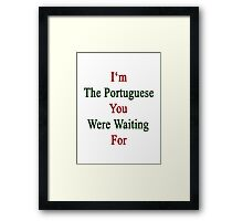 I'm The Portuguese You Were Waiting For  Framed Print