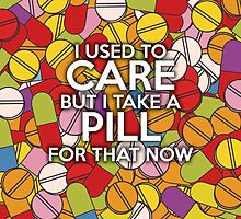I used to care but I take a pill for that now by theimagezone