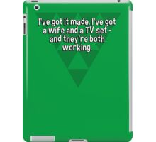 I've got it made. I've got a wife and a TV set - and they're both working.  iPad Case/Skin