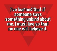 I've learned that if someone says something unkind about me' I must live so that no one will believe it. by margdbrown